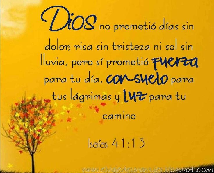 Porqué yo Jehová soy tu Dios, Quien te sostiene de tu mano Derecha, y te dice: No Temas, yo te ayudo. Isaías 41:13 Dios no prometió días sin dolor, risa sin tristeza ni sol sin lluvia, pero sí prometió FUERZA para tu día, CONSUELO para tus lágrimas y LUZ para tu camino.: