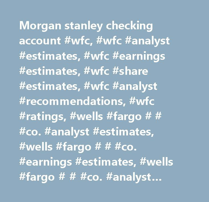 Morgan stanley checking account #wfc, #wfc #analyst #estimates, #wfc #earnings #estimates, #wfc #share #estimates, #wfc #analyst #recommendations, #wfc #ratings, #wells #fargo # # #co. #analyst #estimates, #wells #fargo # # #co. #earnings #estimates, #wells #fargo # # #co. #analyst #recommendations, #wells #fargo # # #co. #analyst #ratings…