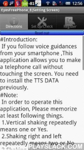 EyesFreePhone_E  Android App - playslack.com , #Introduction: If you follow voice guidance from your smartphone ,This application allows you to make a telephone call  or sending SMS without touching the screen. You need to install the TTS DATA previously for the voice guidance.#Note: In order to operate this application, Please memorize at least following things. 1.Vertical shaking repeatedly means one or Yes. 2.Shaking right and left repeatedly means two or No. 3.Shaking backward and…