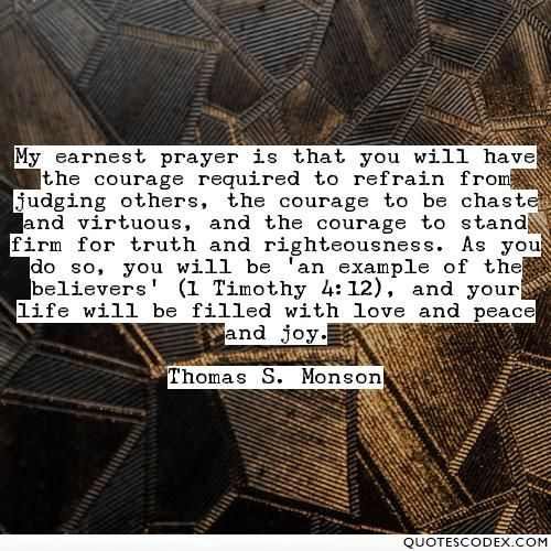 My earnest prayer is that you will have the courage required to refrain from judging others, the courage to be chaste and virtuous, and the courage to... - Quotes Codex