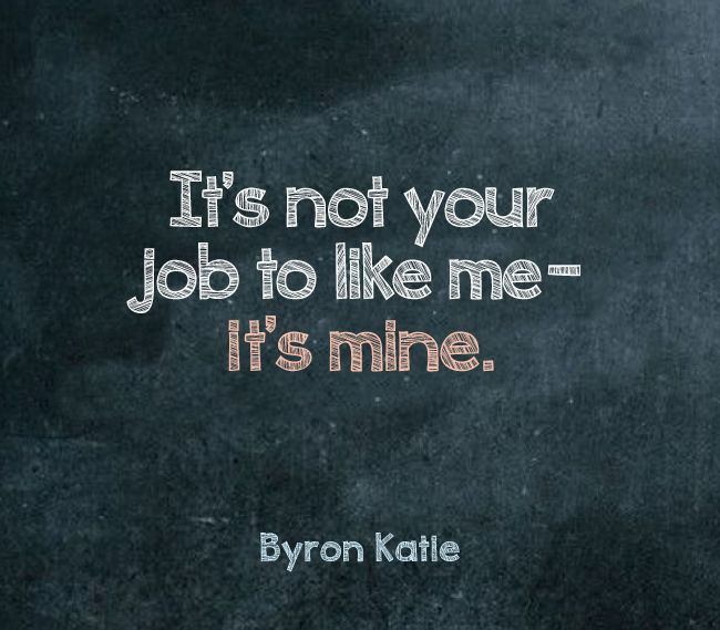 It's Not Your Job To Like Me--it's Mine. —Byron Katie