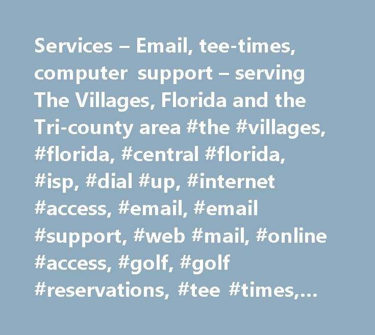 Services – Email, tee-times, computer support – serving The Villages, Florida and the Tri-county area #the #villages, #florida, #central #florida, #isp, #dial #up, #internet #access, #email, #email #support, #web #mail, #online #access, #golf, #golf #reservations, #tee #times, #computer #support, #computer #repairs, #pc #repair, #pc #troubleshooting, #virus #removal…