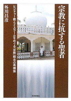 外川昌彦『宗教に抗する聖者 ヒンドゥー教とイスラームをめぐる「宗教」概念の再構築』