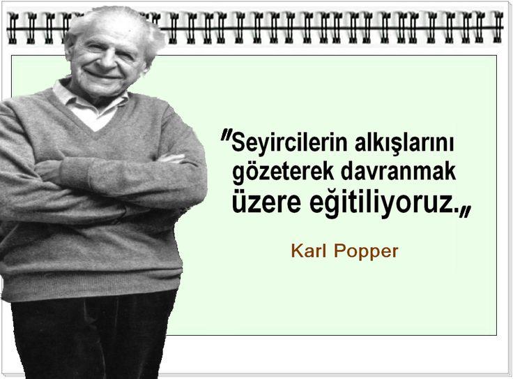 Seyircilerin alkışlarını gözeterek davranmak üzere eğitiliyoruz. -Karl Popper