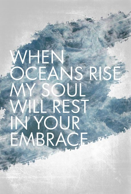 When oceans rise my soul will rest in Your embrace.