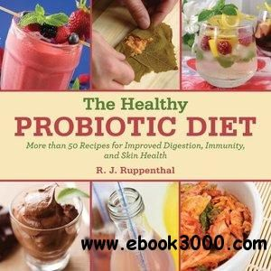 The Healthy Probiotic Diet: More Than 50 Recipes for Improved Digestion, Immunity, and Skin Health - Free eBooks Download