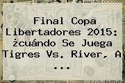 http://tecnoautos.com/wp-content/uploads/imagenes/tendencias/thumbs/final-copa-libertadores-2015-cuando-se-juega-tigres-vs-river-a.jpg Tigres vs River. Final Copa Libertadores 2015: ¿cuándo se juega Tigres vs. River, a ..., Enlaces, Imágenes, Videos y Tweets - http://tecnoautos.com/actualidad/tigres-vs-river-final-copa-libertadores-2015-cuando-se-juega-tigres-vs-river-a/