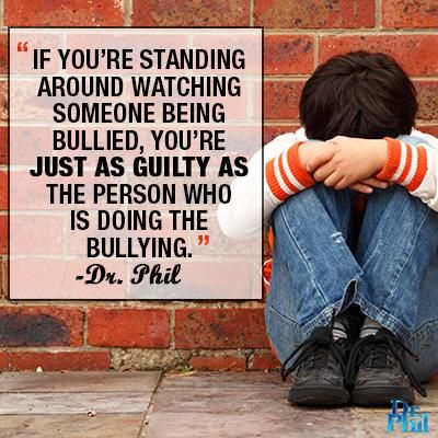 If you're standing around watching someone being bullied, you're just as guilty as the person doing the bullying. ~Dr. Phil McGraw