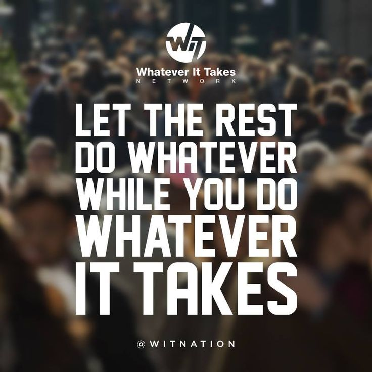 Let the rest do whatever while you do whatever it takes. # ...