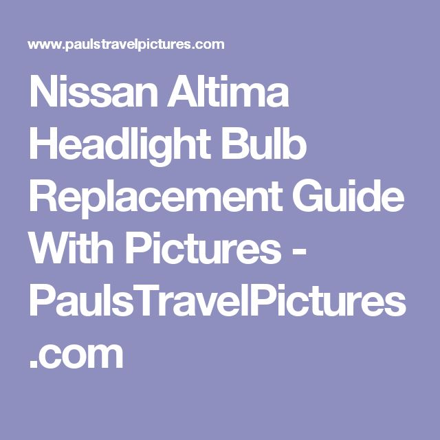 Nissan Altima Headlight Bulb Replacement Guide With Pictures - PaulsTravelPictures.com