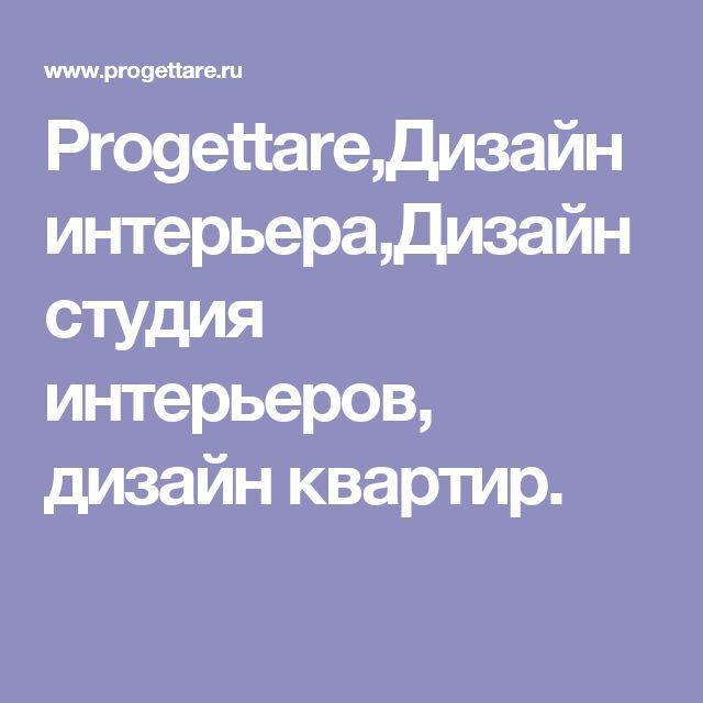 Progettare,Дизайн интерьера,Дизайн студия интерьеров, дизайн квартир.