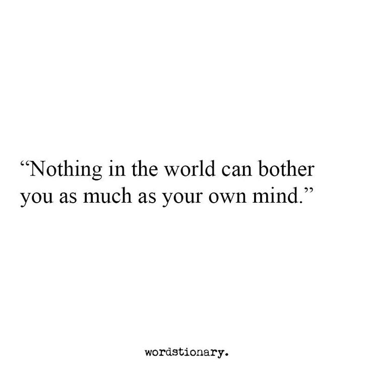 Nothing in the world can bother you as much as your own mind.