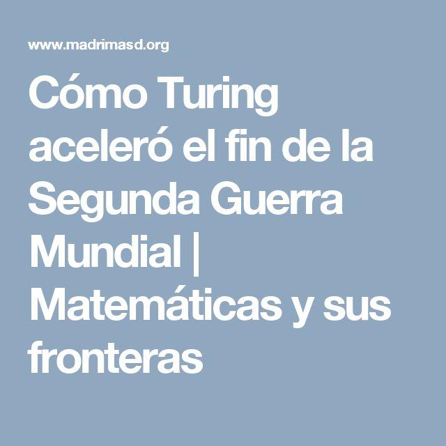 Cómo Turing aceleró el fin de la Segunda Guerra Mundial | Matemáticas y sus fronteras