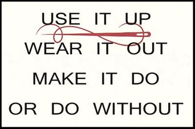Use it up,   Wear it out,   Make it Do,   Or do without.