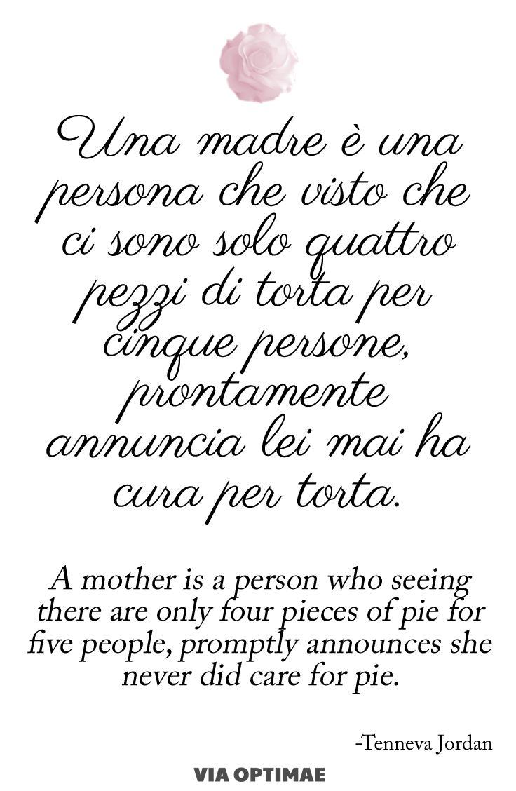 """""""Una madre è una persona che visto che ci sono solo quattro pezzi di torta per cinque persone prontamente annuncia lei mai ha cura per torta"""" citazione su www.viaoptimae.com"""