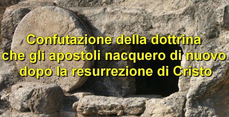 Confutazione della dottrina che gli apostoli nacquero di nuovo dopo la resurrezione di Cristo |------------> Ci sono Chiese che affermano che gli apostoli nacquero di nuovo quando Gesù, dopo ess...