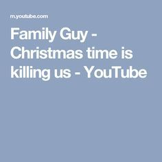 Family Guy - Christmas time is killing us - YouTube