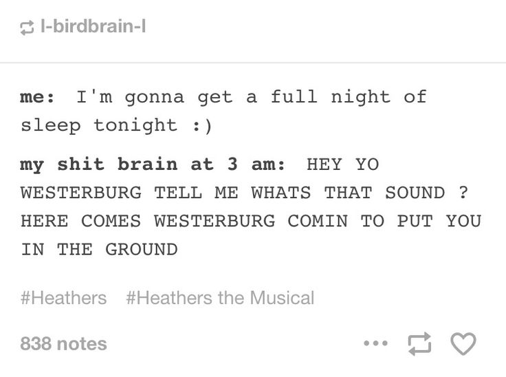 There have been multiple times where Heathers the Musical songs have been stuck in my head at 3 a.m.
