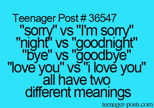"Teenager Post #36547 ~ ""Sorry"" vs ""I'm sorry"" ""Night"" vs ""Goodnight"" ""Bye"" vs ""Goodbye"" ""Love you"" vs ""I love you"" All have two different meanings. ☮"