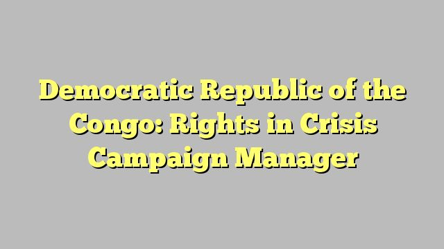 Democratic Republic of the Congo: Rights in Crisis Campaign Manager