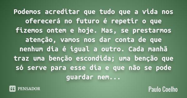 Podemos acreditar que tudo que a vida nos oferecerá no futuro é repetir o que fizemos ontem e hoje. Mas, se prestarmos atenção, vamos nos dar conta de que nenhum dia é igual a outro. Cada manhã... — Paulo Coelho