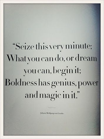 Seize this very minute; What you can do, or dream you can, begin it: Boldness has genius, power and magic in it.