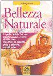 Lo stra voglio!!! Bellezza Naturale - La pelle, pulizia del viso, lozioni toniche, creme, oli alle erbe, maschere di bellezza, pelle e solleone, capelli, erbe - Ja Bergonzoni
