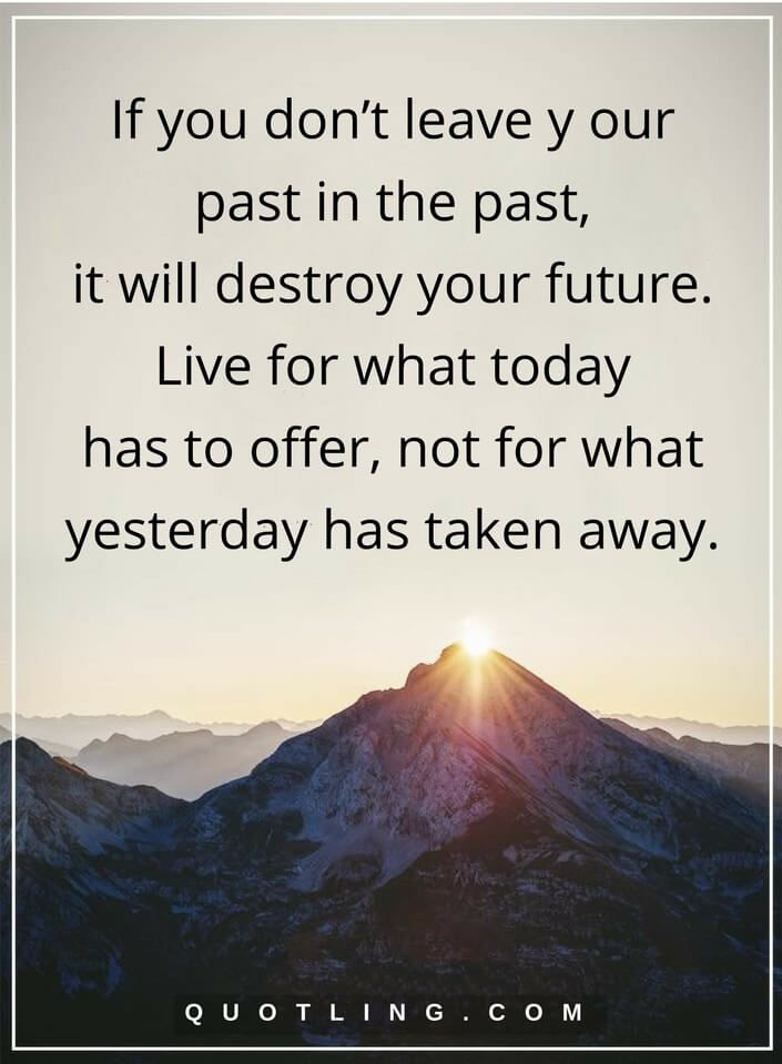 past quotes If you don't leave y our past in the past, it will destroy your future. Live for what today has to offer, not for what yesterday has taken away.