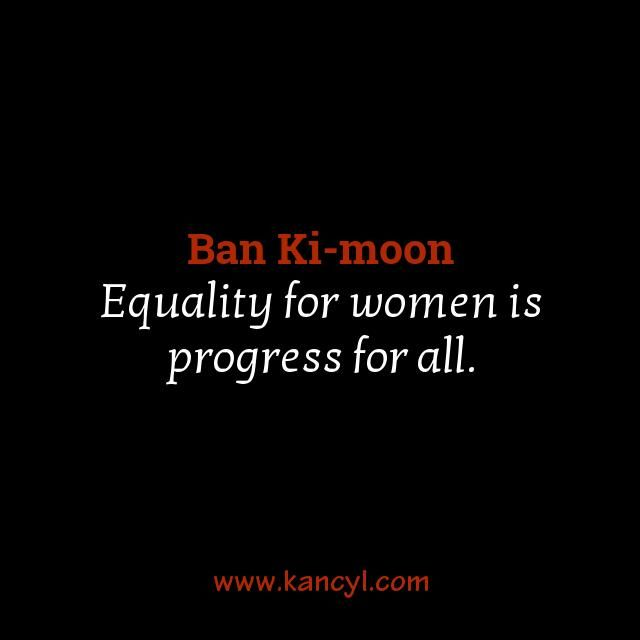 """Equality for women is progress for all."", Ban Ki-moon"