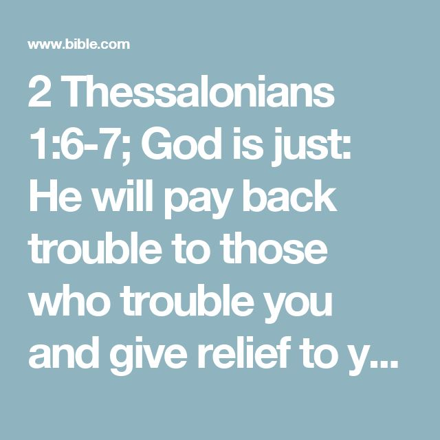 2 Thessalonians 1:6-7; God is just: He will pay back trouble to those who trouble you and give relief to you who are troubled, and to us as well. This will happen when the Lord Jesus is revealed from heaven in blazing fire with his powerful angels.