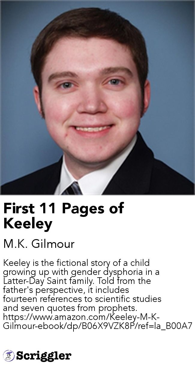 First 11 Pages of Keeley by M.K. Gilmour https://scriggler.com/detailPost/story/54664 Keeley is the fictional story of a child growing up with gender dysphoria in a Latter-Day Saint family. Told from the father's perspective, it includes fourteen references to scientific studies and seven quotes from prophets. https://www.amazon.com/Keeley-M-K-Gilmour-ebook/dp/B06X9VZK8P/ref=la_B00A7