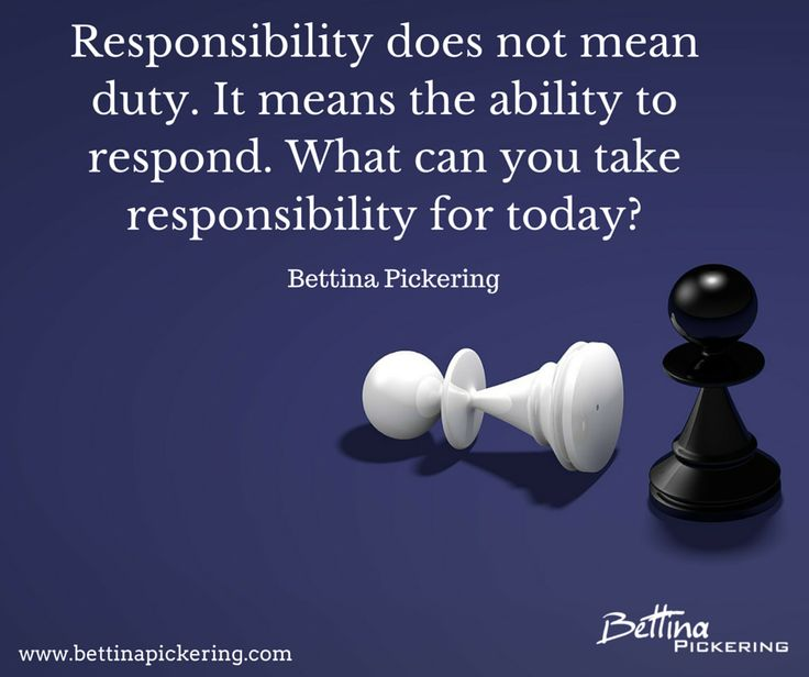 Responsibility does not mean duty. It means the ability to respond. What can you take responsibility for today? Bettina Pickering  #habits #grablifebythehorns #createthechangeyouwant #liveyourpurpose