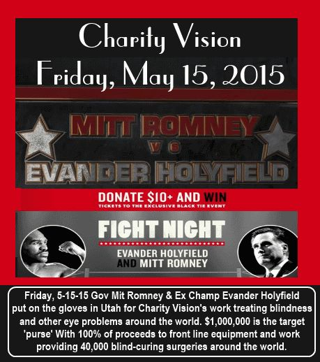 Friday, 5-15-15 the much hyped boxing match between Gov Mit Romney and Ex Champ Evander Holyfield takes place in Utah. The purpose to raise funds for Charity Vision who treats blindness and other eye problems around the world. $1,000,000 is the target 'purse' With 100% of proceeds to front line equipment and work providing 40,000 blind-curing surgeries around the world.