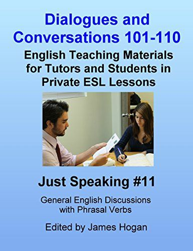 Dialogues and Conversations 101-110. General English Phrasal Verbs: English Teaching Materials for Tutors and Students in Private ESL Lessons (Just Speaking) by [Hogan, James]