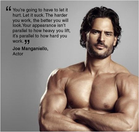 """You're going to have to let it hurt. Let it suck. The harder you work, the better you will look. Your appearance isn't parallel to how heavy you lift, it's parallel to how hard you work."" – Joe Manganiello, Actor"