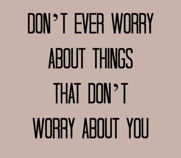 Don't ever worry about things that don't worry about you. One of the best quotes I've seen.