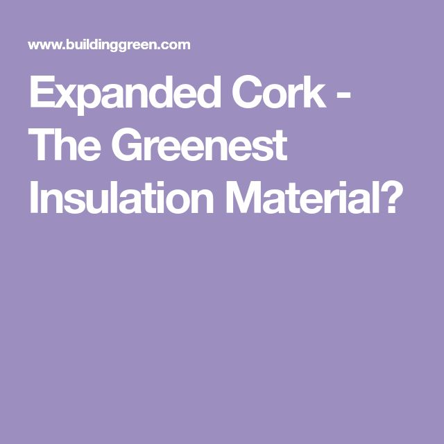 Expanded Cork - The Greenest Insulation Material?