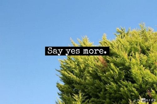 say YES more. *it is that simple and that hard...