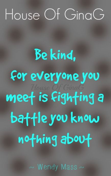 Be kind, for everyone you meet is fighting a battle you know nothing about ~ Wendy Mass ~ House Of GinaG