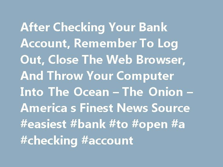 After Checking Your Bank Account, Remember To Log Out, Close The Web Browser, And Throw Your Computer Into The Ocean – The Onion – America s Finest News Source #easiest #bank #to #open #a #checking #account http://italy.nef2.com/after-checking-your-bank-account-remember-to-log-out-close-the-web-browser-and-throw-your-computer-into-the-ocean-the-onion-america-s-finest-news-source-easiest-bank-to-open-a-checking-a/  # Recent News After Checking Your Bank Account, Remember To Log Out, Close The…