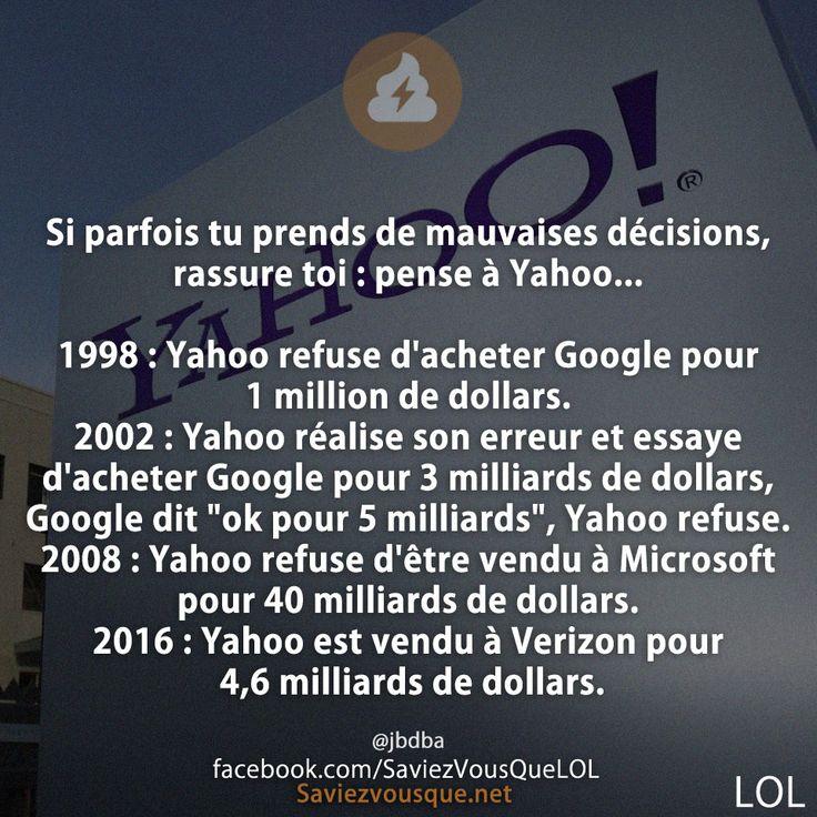 """Si parfois tu prends de mauvaises décisions, rassure toi : pense à Yahoo... 1998 : Yahoo refuse d'acheter Google pour 1 million de dollars. 2002 : Yahoo réalise son erreur et essaye d'acheter Google pour 3 milliards de dollars, Google dit """"ok pour 5 milliards"""", Yahoo refuse. 2008 : Yahoo refuse d'être vendu à Microsoft pour 40 milliards de dollars. 2016 : Yahoo est vendu à Verizon pour 4,6 milliards de dollars."""