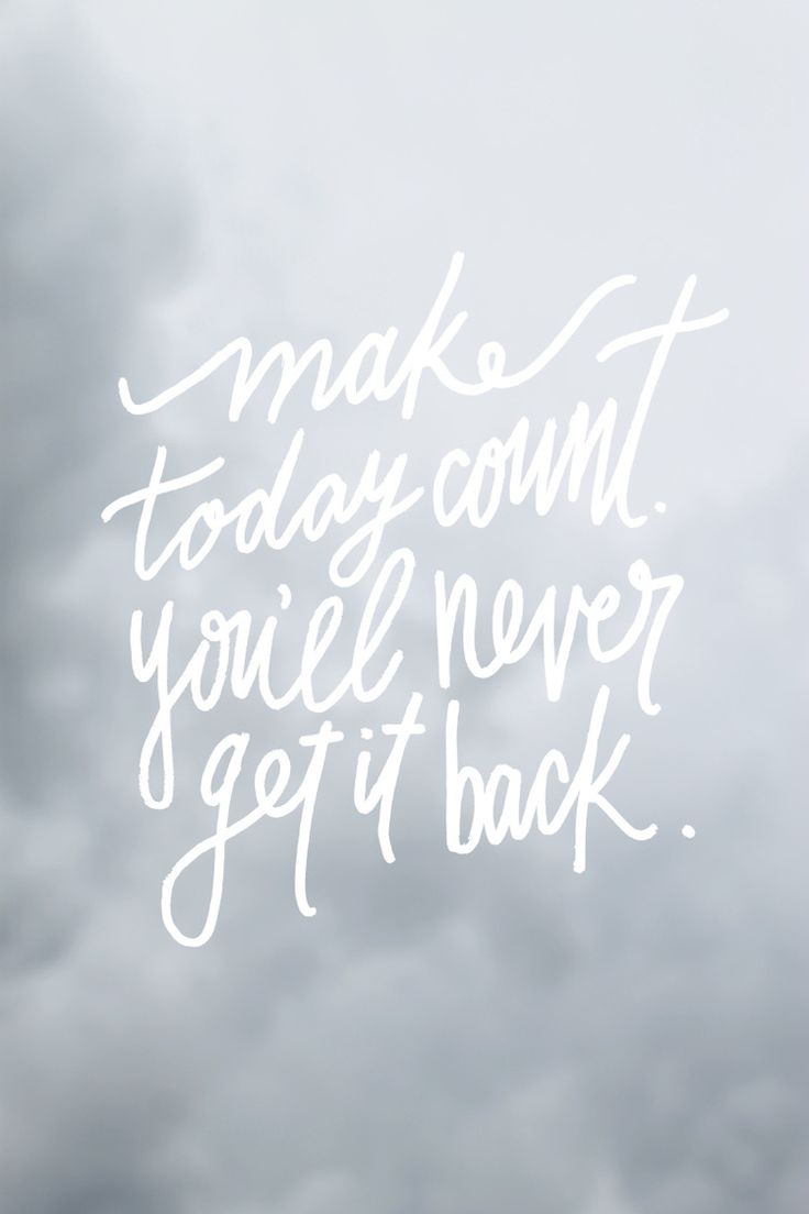Make today count. You'll never get it back.