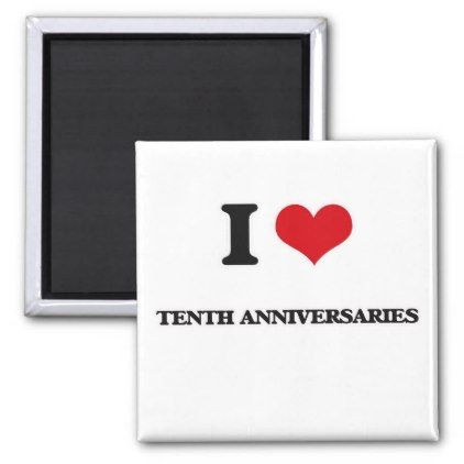 I love Tenth Anniversaries Magnet - anniversary cyo diy gift idea presents party celebration