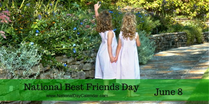 June 8, 2017 – NATIONAL BEST FRIENDS DAY – NATIONAL UPSY DAISY DAY – NATIONAL NAME YOUR POISON DAY
