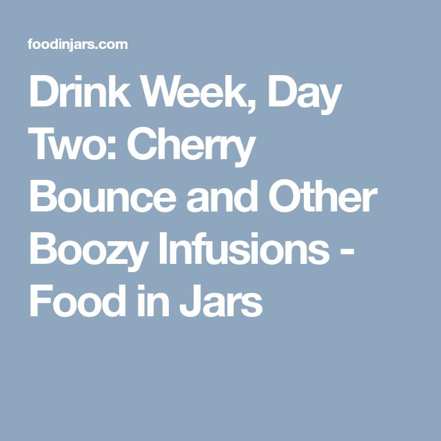 Drink Week, Day Two: Cherry Bounce and Other Boozy Infusions - Food in Jars