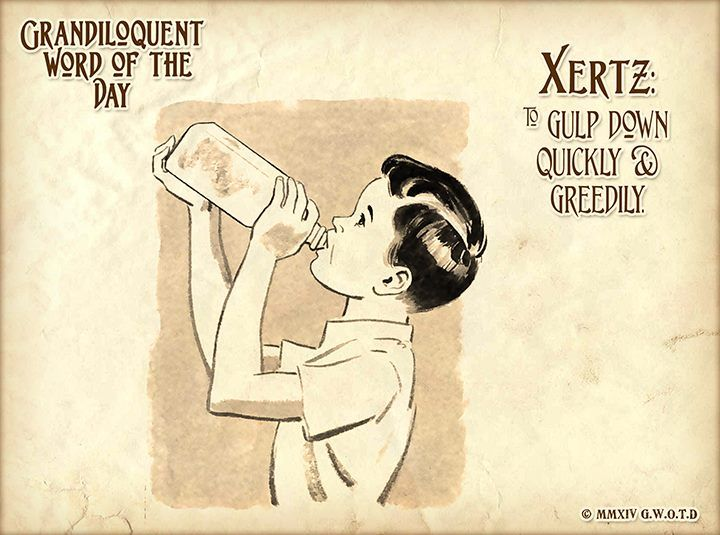 Xertz (zurts) Verb: -To gulp down quickly and greedily.
