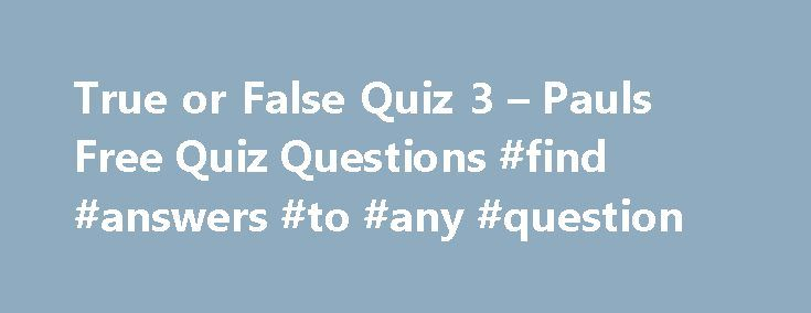 True or False Quiz 3 – Pauls Free Quiz Questions #find #answers #to #any #question http://health.nef2.com/true-or-false-quiz-3-pauls-free-quiz-questions-find-answers-to-any-question/  #true or false answers # True or False Quiz 3 1. An emu cannot fly? 2. A Dowager is the widow of a peer or a baronet? 3. Julie Andrews was the original Eliza Doolittle in My Fair lady? 4. Fleas are bloodsuckers? 5. Wyoming is on the Canadian border of the USA? 6. Two is a Prime number? 7. Quaker is another name…