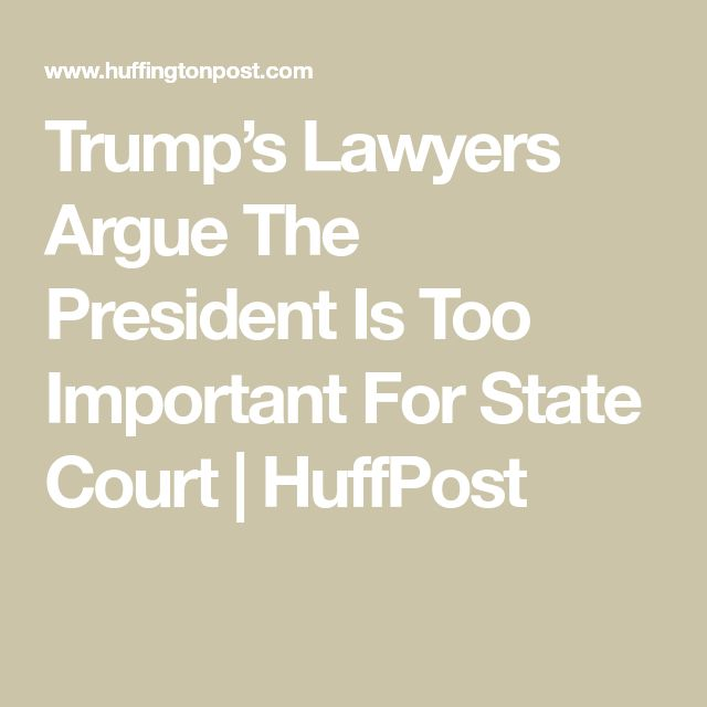Trump's Lawyers Argue The President Is Too Important For State Court | HuffPost
