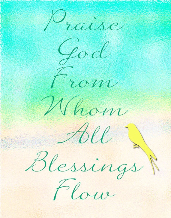 Praise God from whom all blessings flow.  Praise Him all creatures here below.  Praise God for HE is GOOD!!!