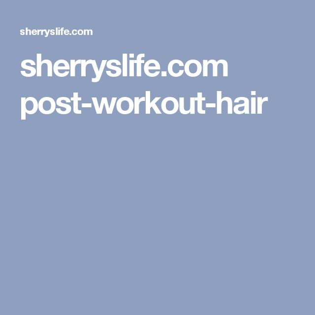 sherryslife.com post-workout-hair